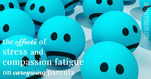 The effects of stress and compassion fatigue on caregiving parents on mental and physical health is real, concerning, and sometimes deadly.